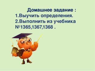 Домашнее задание : 1.Выучить определения. 2.Выполнить из учебника №1365,1367,
