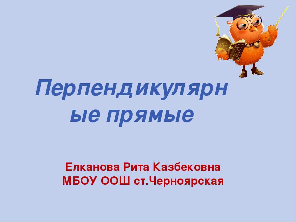 Елканова Рита Казбековна МБОУ ООШ ст.Черноярская Перпендикулярные прямые