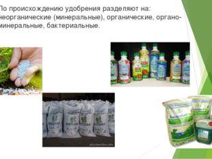 По происхождению удобрения разделяют на: неорганические (минеральные), органи