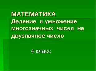 МАТЕМАТИКА Деление и умножение многозначных чисел на двузначноечисло 4 кл