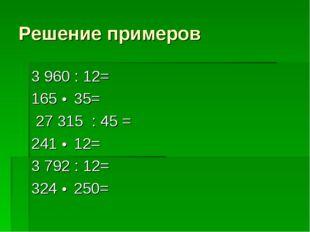 Решение примеров 3 960 : 12=    165 • 35= 27 315 : 45 =   241 • 12= 3