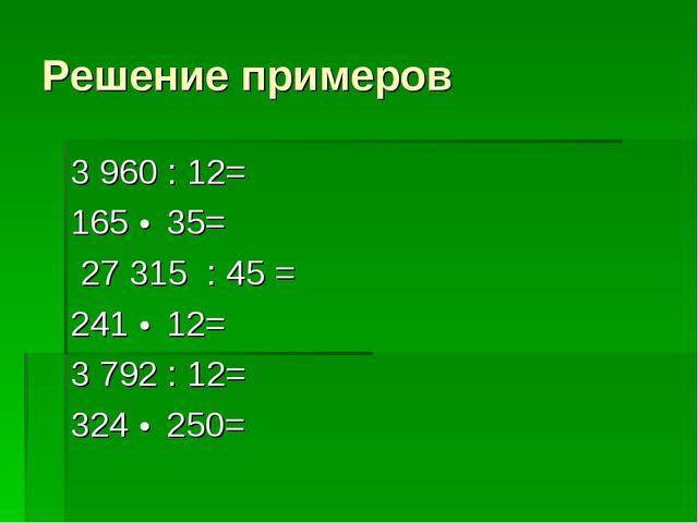 Решение примеров 3 960 : 12=    165 • 35= 27 315 : 45 =   241 • 12= 3...
