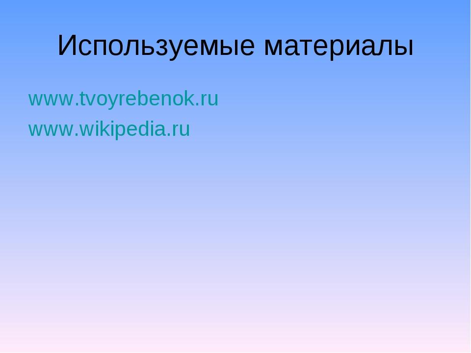 Используемые материалы www.tvoyrebenok.ru www.wikipedia.ru