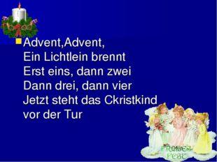 Advent,Advent, Ein Lichtlein brennt Erst eins, dann zwei Dann drei, dann vier