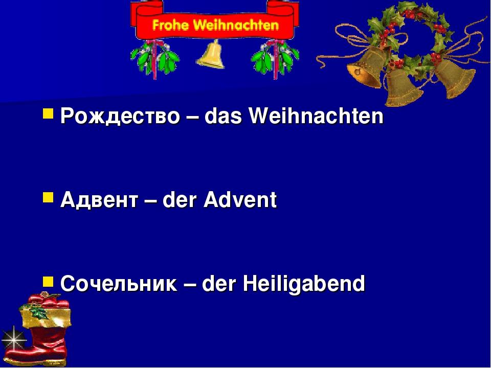Рождество – das Weihnachten Адвент – der Advent Сочельник – der Heiligabend
