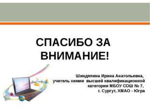 СПАСИБО ЗА ВНИМАНИЕ! Шиндяпина Ирина Анатольевна, учитель химии высшей квалиф
