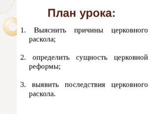 План урока: 1. Выяснить причины церковного раскола; 2. определить сущность це
