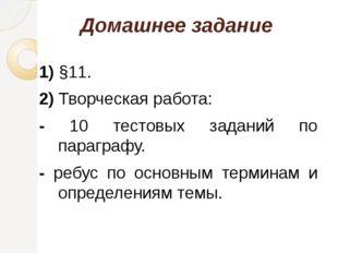 Домашнее задание 1) §11. 2) Творческая работа: - 10 тестовых заданий по параг