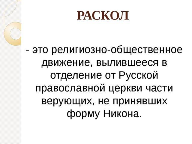 РАСКОЛ - это религиозно-общественное движение, вылившееся в отделение от Русс...