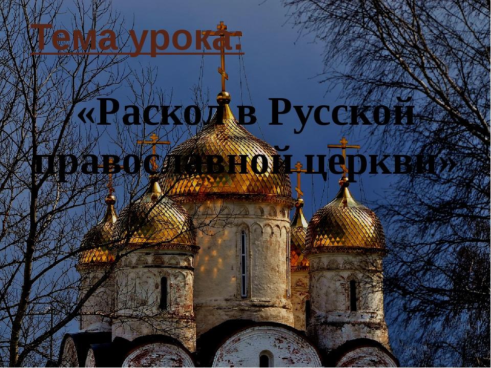Тема урока: «Раскол в Русской православной церкви»