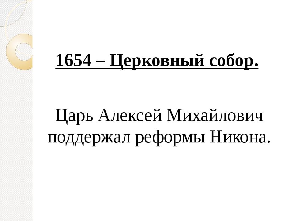 1654 – Церковный собор. Царь Алексей Михайлович поддержал реформы Никона.