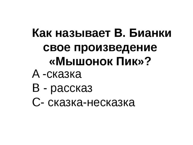 Как называет В. Бианки свое произведение «Мышонок Пик»? A -сказка B - расска...