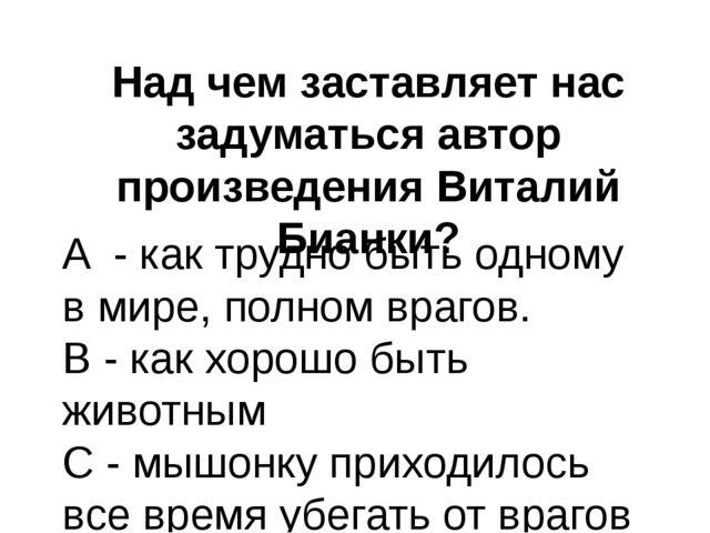 Над чем заставляет нас задуматься автор произведения Виталий Бианки? A - как...