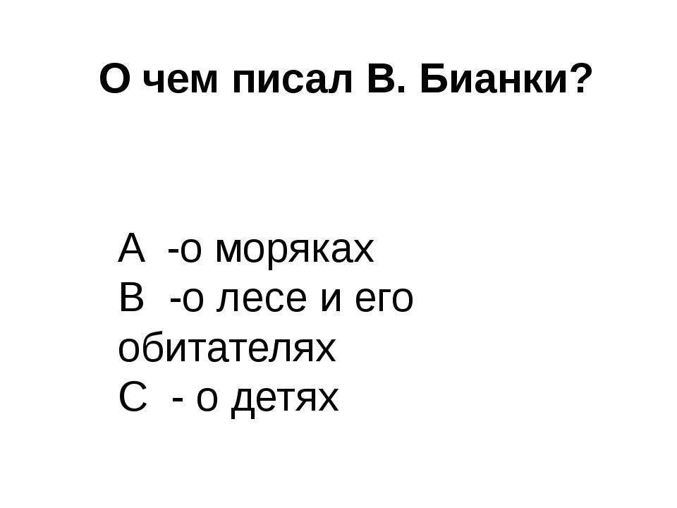 О чем писал В. Бианки? A -о моряках B -о лесе и его обитателях C - о детях