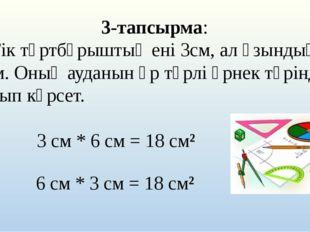 3-тапсырма: а) Тік төртбұрыштың ені 3см, ал ұзындығы 6 см. Оның ауданын әр тү