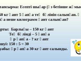 5-тапсырма: Есепті шығар (өз бетінше жұмыс): 150 кг қант 5 қапқа тең бөлініп