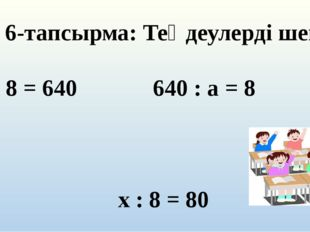 6-тапсырма: Теңдеулерді шеш с * 8 = 640 640 : а = 8 х : 8 = 80