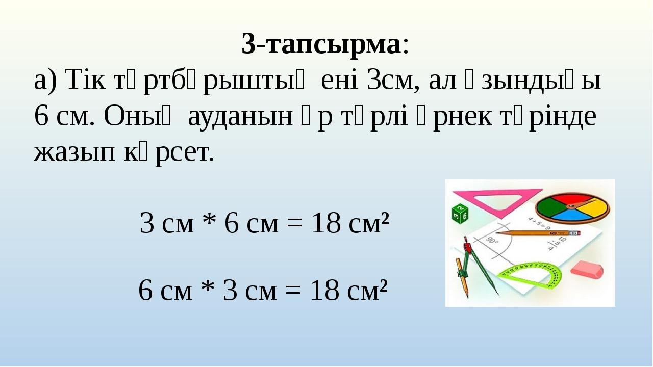 3-тапсырма: а) Тік төртбұрыштың ені 3см, ал ұзындығы 6 см. Оның ауданын әр тү...