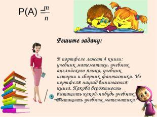 Р(А) = Решите задачу: В портфеле лежат 4 книги: учебник математики, учебник а