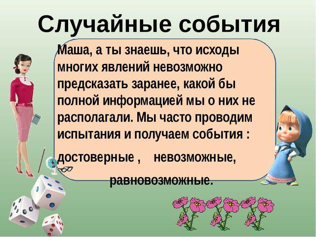 Маша, а ты знаешь, что исходы многих явлений невозможно предсказать заранее,...