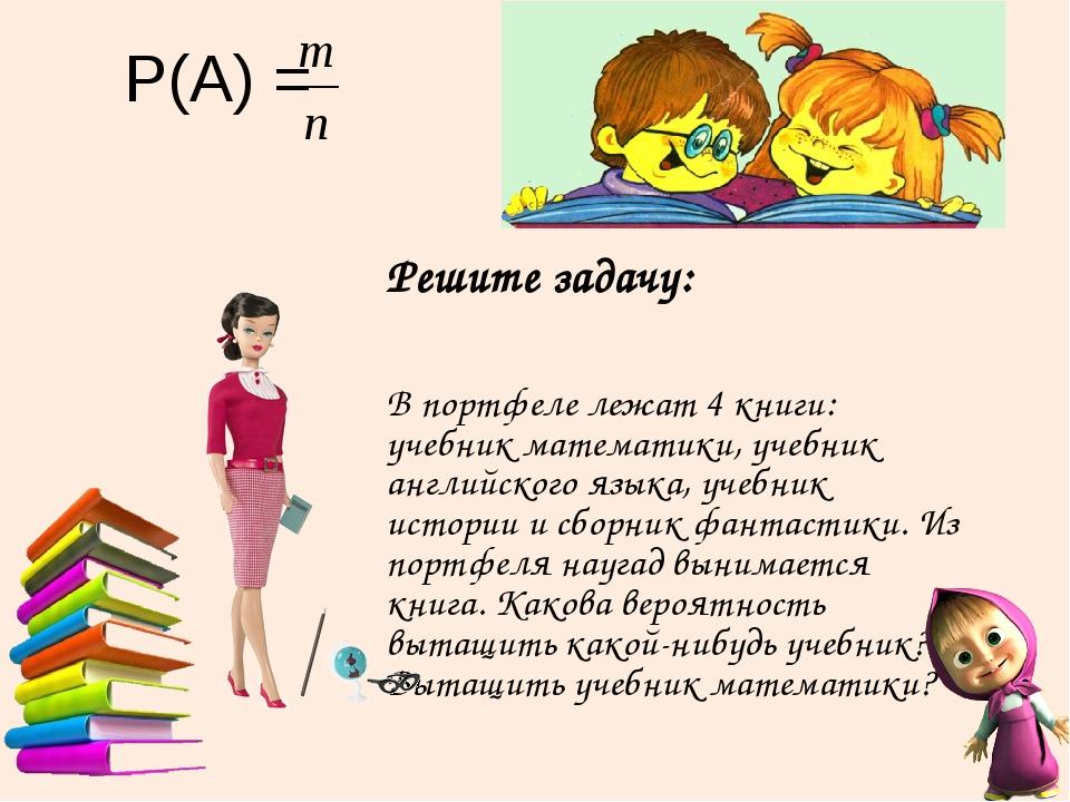 Р(А) = Решите задачу: В портфеле лежат 4 книги: учебник математики, учебник а...