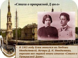 «Стихи о прекрасной Даме» В 1903 году Блок женился на Любови Менделеевой, доч