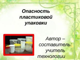 Опасность пластиковой упаковки Автор – составитель: учитель технологии МКОУ С