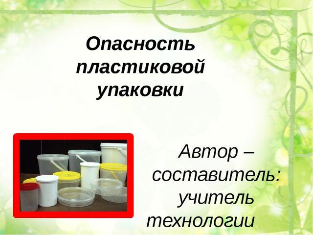 Опасность пластиковой упаковки Автор – составитель: учитель технологии МКОУ С...
