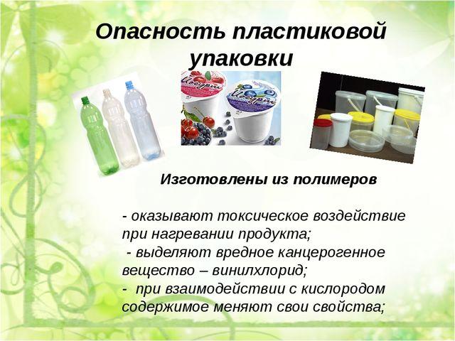 Опасность пластиковой упаковки Изготовлены из полимеров - оказывают токсическ...