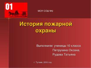 История пожарной охраны Выполнили: ученицы 10 класса Петрухина Оксана, Рудова