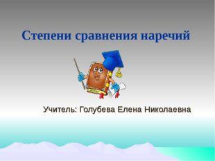 Степени сравнения наречий Учитель: Голубева Елена Николаевна