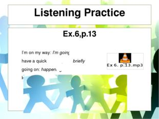 Listening Practice Ex.6,p.13 I'm on my way: I'm going have a quick word: spea