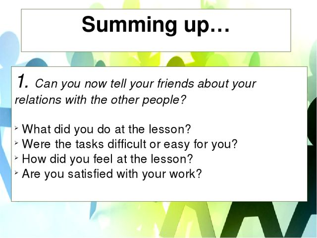 Summing up… 1. Сan you now tell your friends about your relations with the ot...