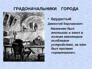 ГРАДОНАЧАЛЬНИКИ ГОРОДА Брудастый Дементий Варламович Назначен был впопыхах и