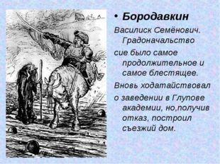 Бородавкин Василиск Семёнович. Градоначальство сие было самое продолжительное