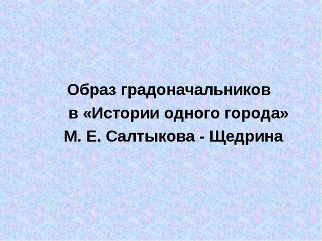 Образ градоначальников в «Истории одного города» М. Е. Салтыкова - Щедрина