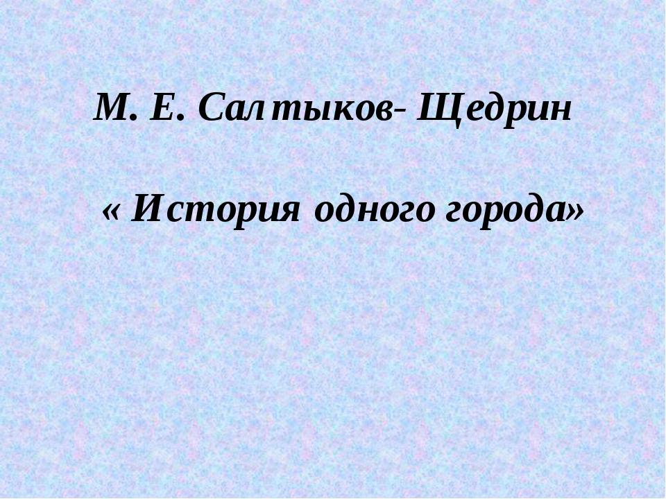М. Е. Салтыков- Щедрин « История одного города»