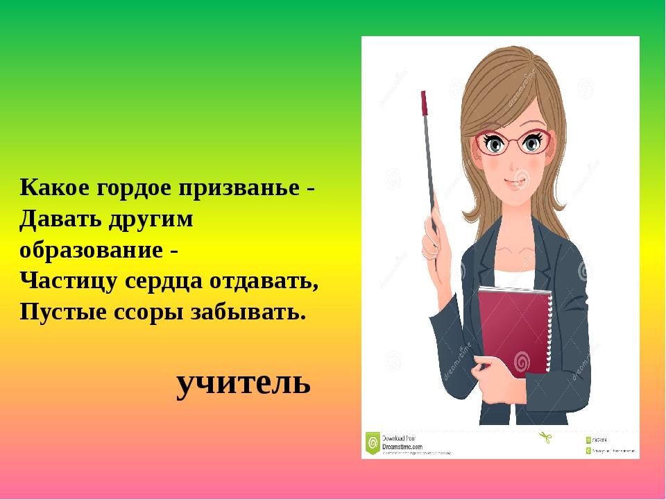 Какое гордое призванье - Давать другим образование - Частицу сердца отдавать...