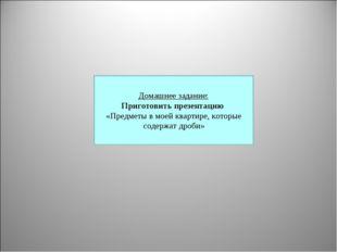 Домашнее задание: Приготовить презентацию «Предметы в моей квартире, которые