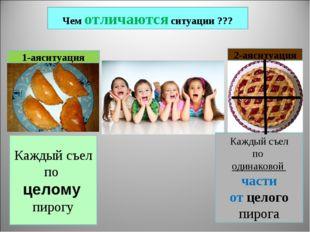 Чем отличаются ситуации ??? 1-аяситуация 2-аяситуация Каждый съел по целому п