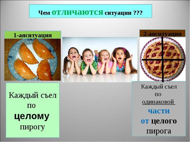 Чем отличаются ситуации ??? 1-аяситуация 2-аяситуация Каждый съел по целому п...