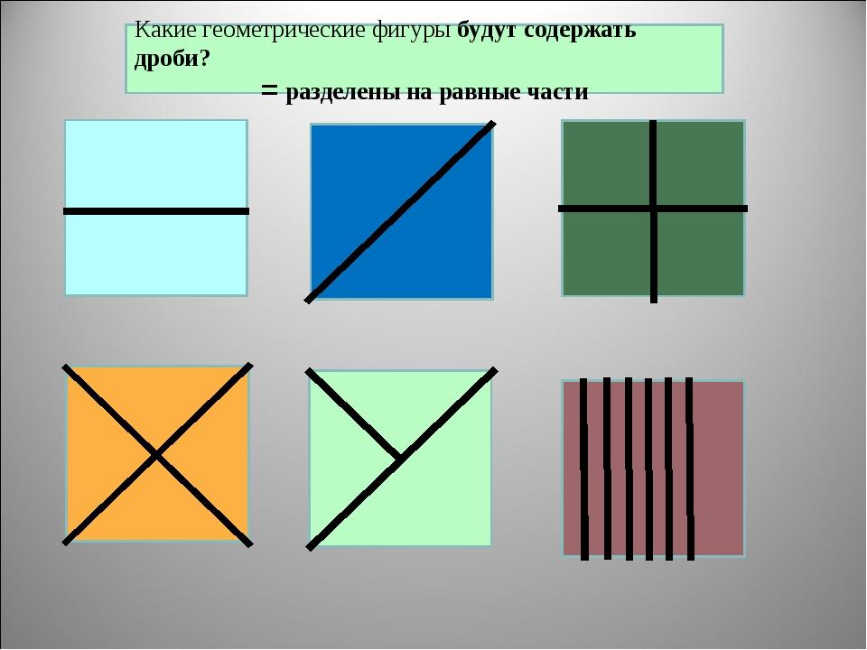 Какие геометрические фигуры будут содержать дроби? = разделены на равные части