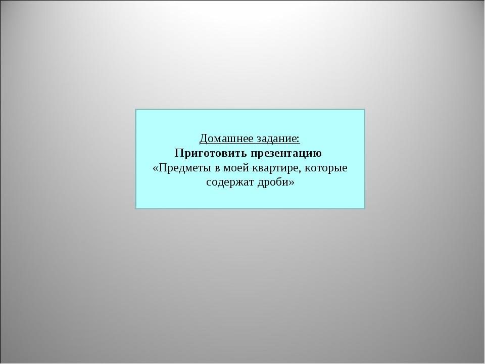 Домашнее задание: Приготовить презентацию «Предметы в моей квартире, которые...