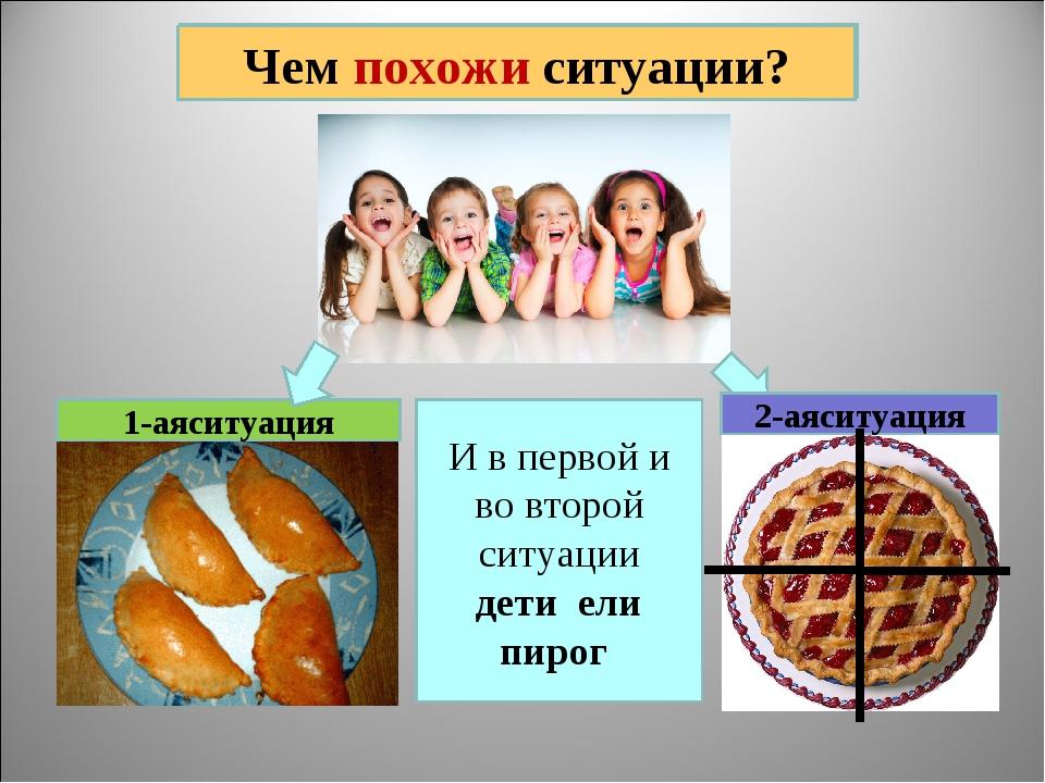 Чем похожи ситуации? 1-аяситуация И в первой и во второй ситуации дети ели пи...