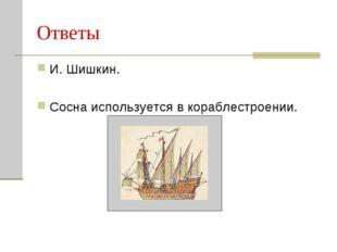 Ответы И. Шишкин. Сосна используется в кораблестроении.