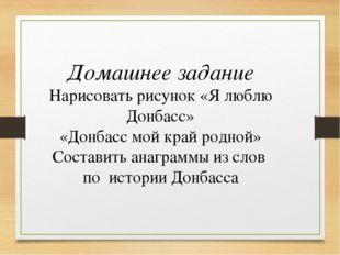 Домашнее задание Нарисовать рисунок «Я люблю Донбасс» «Донбасс мой край родно