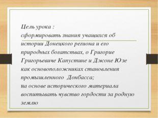 Цель урока : сформировать знания учащихся об истории Донецкого региона и его