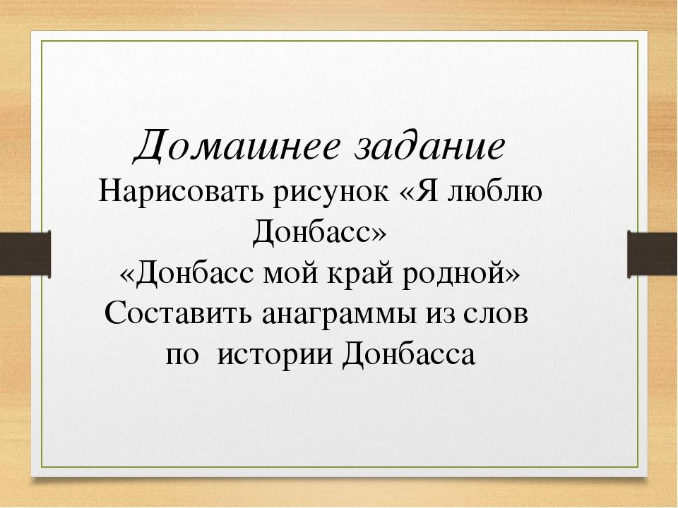 Домашнее задание Нарисовать рисунок «Я люблю Донбасс» «Донбасс мой край родно...