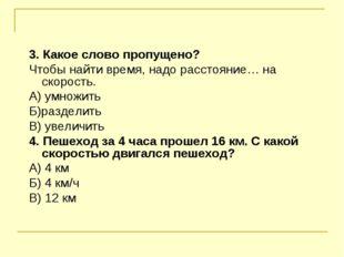 3. Какое слово пропущено? Чтобы найти время, надо расстояние… на скорость. А)