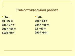 Самостоятельная работа 1в. 83 • 27 = 584 • 37 = 3097 • 54 = 6108 •45= 2в. 308